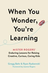 WHEN YOU WONDER, YOU'RE LEARNING: MISTER ROGERS' ENDURING LESSONS FOR RAISING CREATIVE, CURIOUS, CARING KIDS