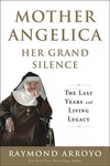 MOTHER ANGELICA HER GRAND SILENCE: THE LAST YEARS & LIVING LEGACY