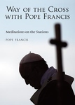 WAY OF THE CROSS WITH POPE FRANCIS: MEDITATIONS ON THE STATIONS