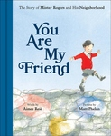 YOU ARE MY FRIEND: THE STORY OF MISTER ROGERS & HIS NEIGHBORHOOD