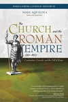 THE CHURCH & THE ROMAN EMPIRE: AD 301-490, CONSTANTINE, COUNCILS, & THE FALL OF ROME