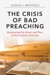 THE CRISIS OF BAD PREACHING: RECLAIMING THE HEART & WAY OF THE CATHOLIC PREACHER