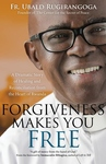FORGIVENESS MAKES YOU FREE: A DRAMATIC STORY OF HEALING FROM THE HEART OF FWANDA