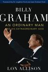 BILLY GRAHAM: AN ORDINARY MAN & HIS EXTRAORDINARY GOD