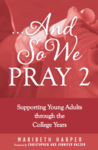 AND SO WE PRAY 2: SUPPORTING YOUNG ADULTS THROUGH THE COLLEGE YEARS