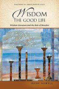 WISDOM: THE GOOD LIFE: WISDOM LITERATURE & THE RULE OF BENEDICT