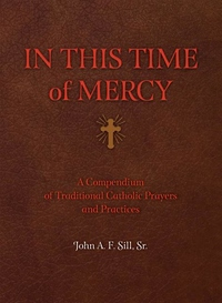 IN THIS TIME OF MERCY: A COMPENDIUM OF TRADITIONAL CATHOLIC PRAYERS & PRACTICES