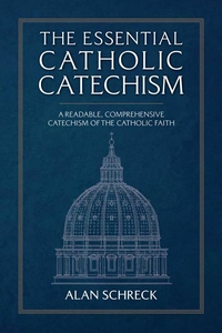 ESSENTIAL CATECHISM: A READABLE, COMPREHENSIVE CATECHISM OF THE CATHOLIC FAITH (NEW EDITION)