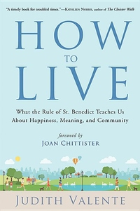 HOW TO LIVE: WHAT THE RULE OF BENEDICT TEACHES US ABOUT HAPPINESS, MEANING, COMMUNITY