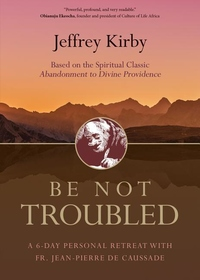 BE NOT TROUBLED: A 6-DAY PERSONAL RETREAT WITH FR. JEAN-PIERRE DE CAUSSADE (BASED ON THE SPIRITUAL CLASSIC ABANDONMENT TO DIVINE PR)