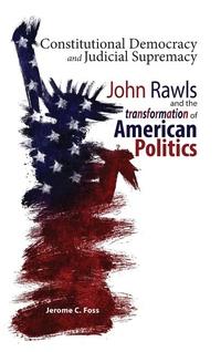 CONSTITUTIONAL DEMOCRACY & JUDICIAL SUPREMACY: JOHN RAWLS & THE TRANSFORMATION OF AMERICAN POLITICS