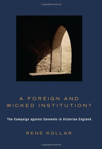 A FOREIGN & WICKED INSTITUTION? THE CAMPAIGN AGAINST CONVENTS IN VICTORIAN ENGLAND
