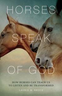HORSES SPEAK OF GOD: HOW HORSES CAN TEACH US TO LISTEN & BE TRANSFORMED