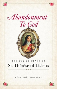 ABANDONMENT TO GOD: THE WAY OF PEACE OF ST. THERESE OF LISIEUX